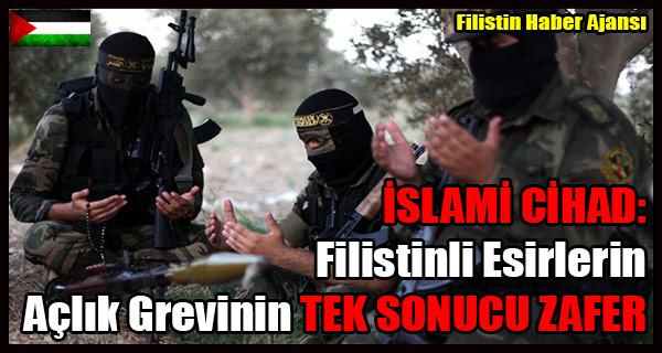 ISLAMI CIHAD- Filistinli Esirlerin Aclik Grevinin TEK SONUCU ZAFER