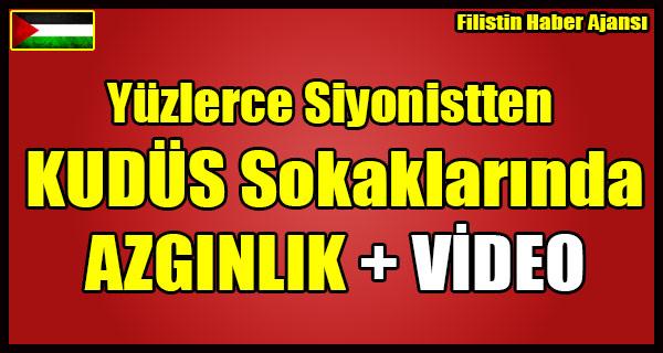 Yuzlerce Siyonistten KUDUS Sokaklarinda AZGINLIK + VIDEO